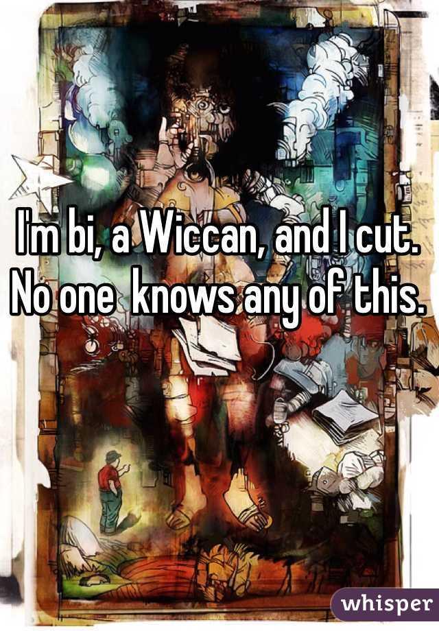 I'm bi, a Wiccan, and I cut. No one  knows any of this.