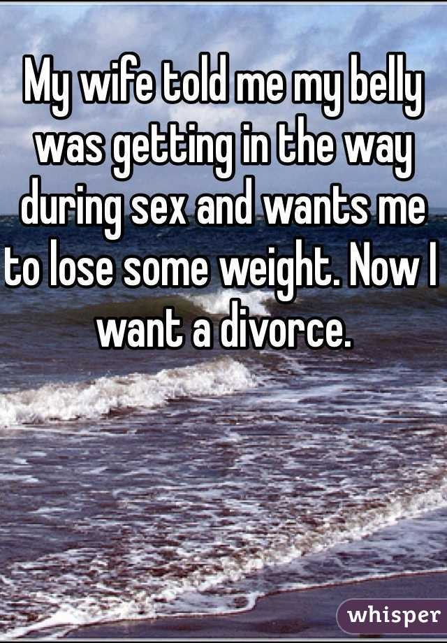 My wife told me my belly was getting in the way during sex and wants me to lose some weight. Now I want a divorce.