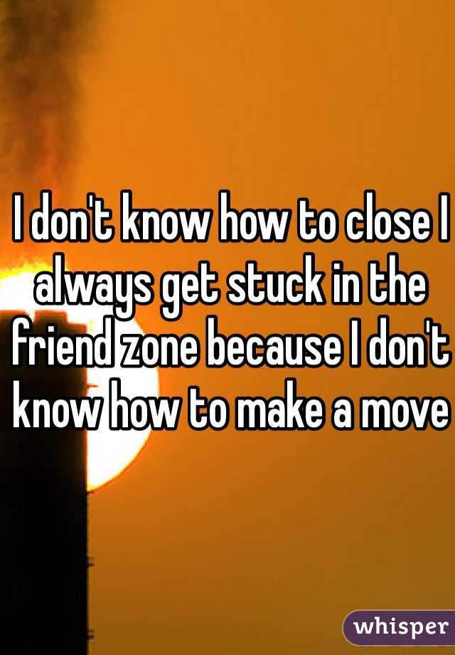 I don't know how to close I always get stuck in the friend zone because I don't know how to make a move