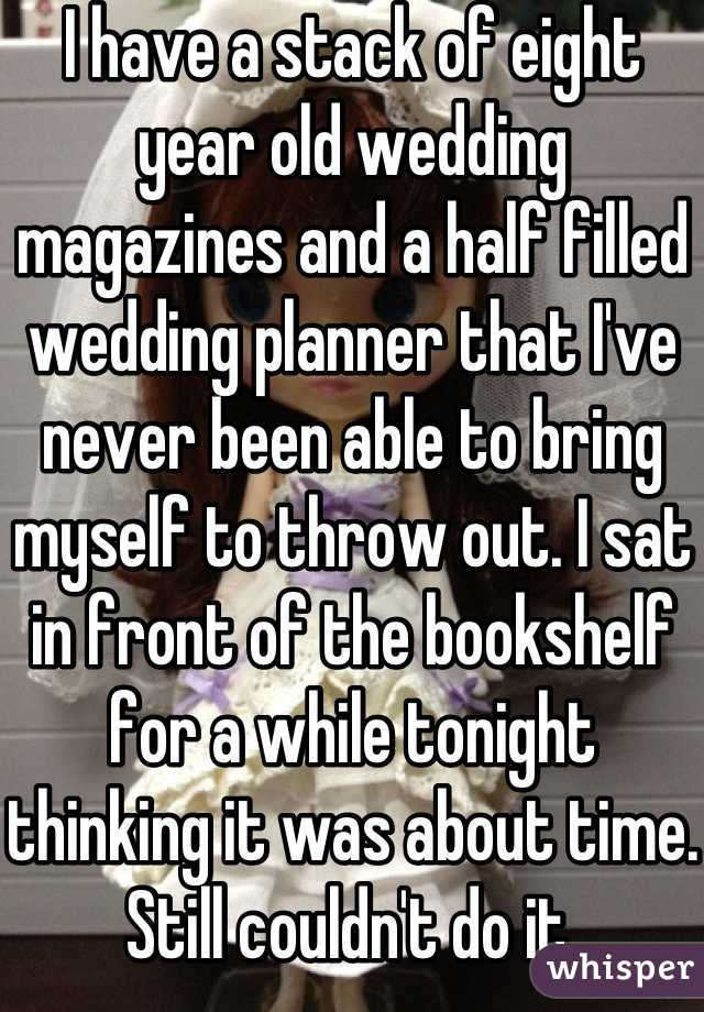 I have a stack of eight year old wedding magazines and a half filled wedding planner that I've never been able to bring myself to throw out. I sat in front of the bookshelf for a while tonight thinking it was about time. Still couldn't do it.