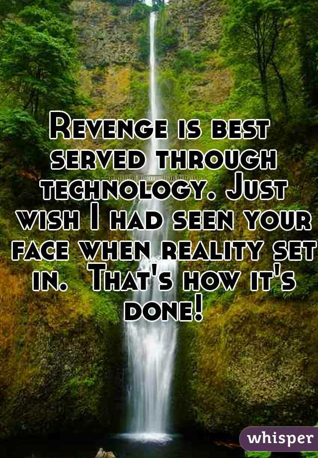 Revenge is best served through technology. Just wish I had seen your face when reality set in.  That's how it's done!