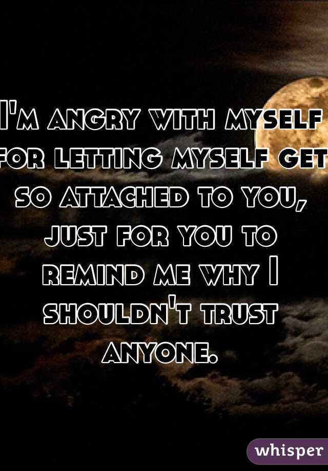 I'm angry with myself for letting myself get so attached to you, just for you to remind me why I shouldn't trust anyone.
