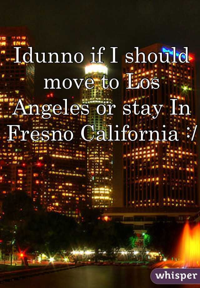 Idunno if I should move to Los Angeles or stay In Fresno California :/