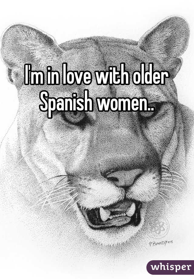 I'm in love with older Spanish women..