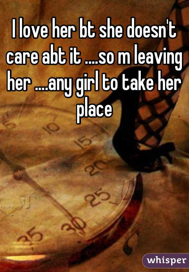 I love her bt she doesn't care abt it ....so m leaving her ....any girl to take her place