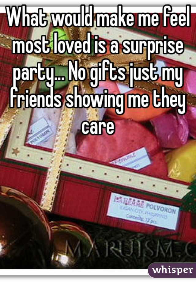 What would make me feel most loved is a surprise party... No gifts just my friends showing me they care