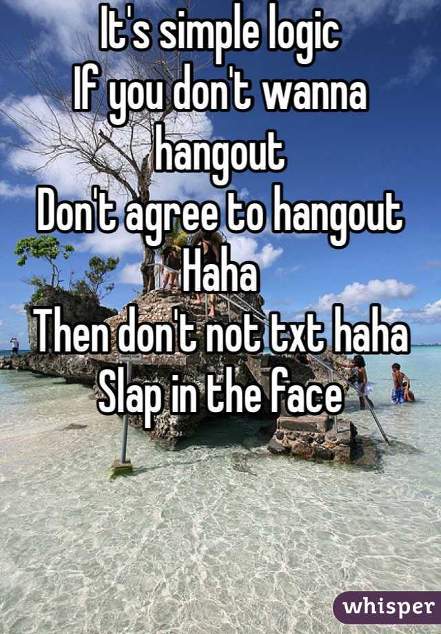 It's simple logic If you don't wanna hangout Don't agree to hangout Haha Then don't not txt haha Slap in the face