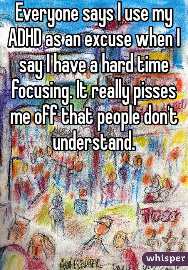 Everyone says I use my ADHD as an excuse when I say I have a hard time focusing. It really pisses me off that people don't understand.