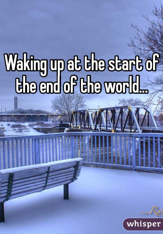 Waking up at the start of the end of the world...