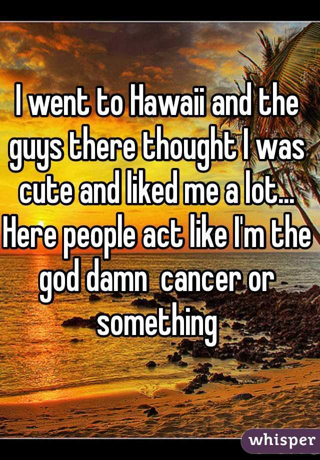 I went to Hawaii and the guys there thought I was cute and liked me a lot... Here people act like I'm the god damn  cancer or something