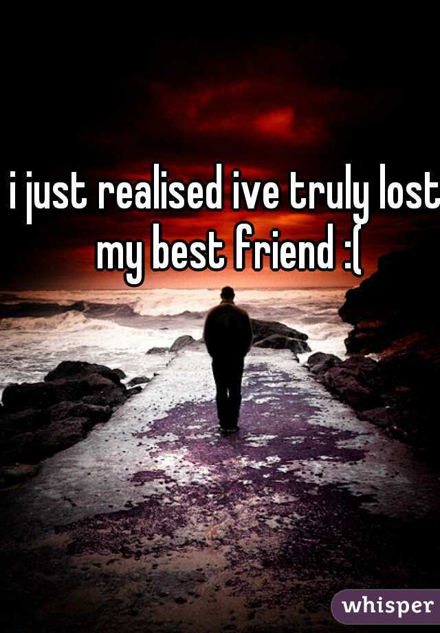 i just realised ive truly lost my best friend :(