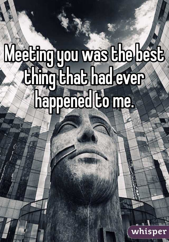 Meeting you was the best thing that had ever happened to me.