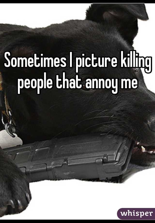 Sometimes I picture killing people that annoy me