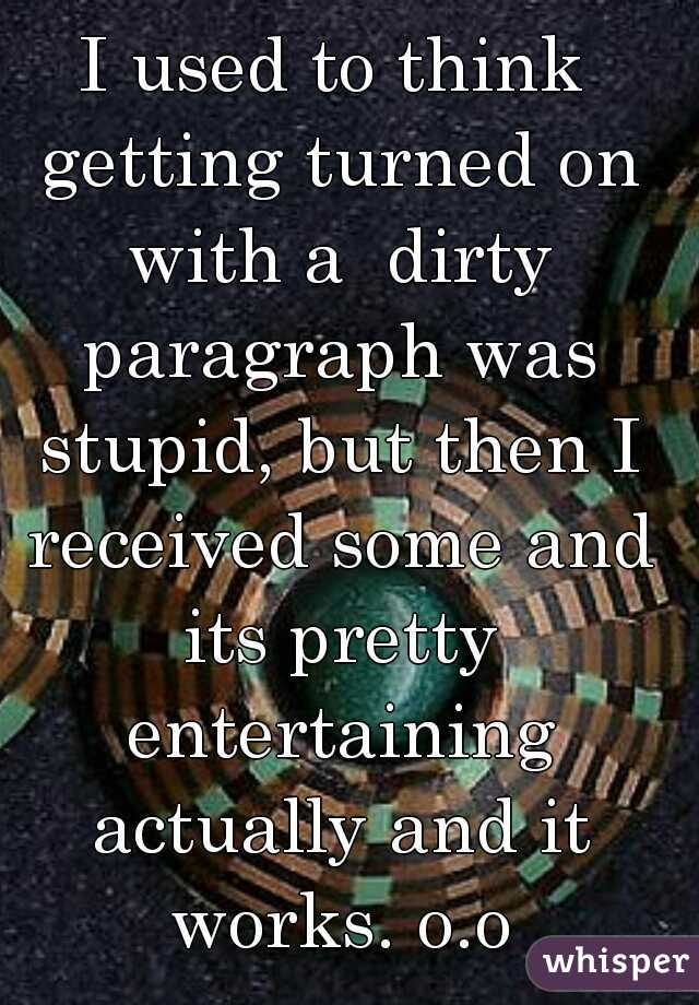I used to think getting turned on with a  dirty paragraph was stupid, but then I received some and its pretty entertaining actually and it works. o.o