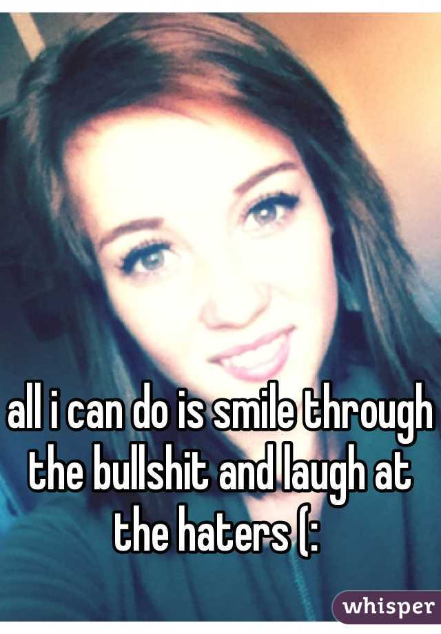 all i can do is smile through the bullshit and laugh at the haters (: