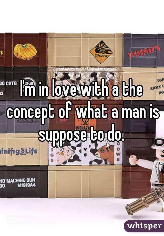 I'm in love with a the concept of what a man is suppose to do.