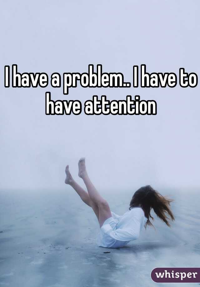I have a problem.. I have to have attention