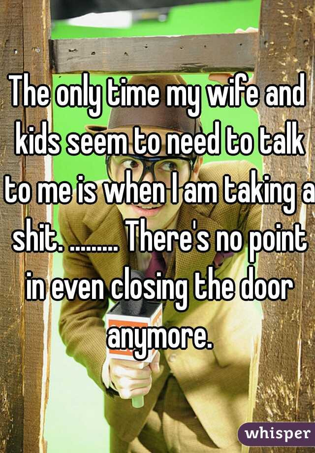 The only time my wife and kids seem to need to talk to me is when I am taking a shit. ......... There's no point in even closing the door anymore.