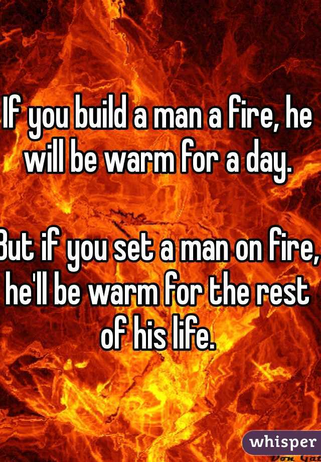 If you build a man a fire, he will be warm for a day.   But if you set a man on fire, he'll be warm for the rest of his life.