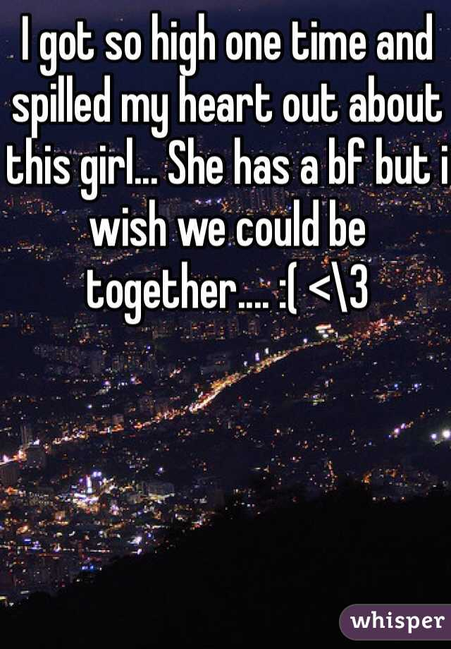I got so high one time and spilled my heart out about this girl... She has a bf but i wish we could be together.... :( <\3