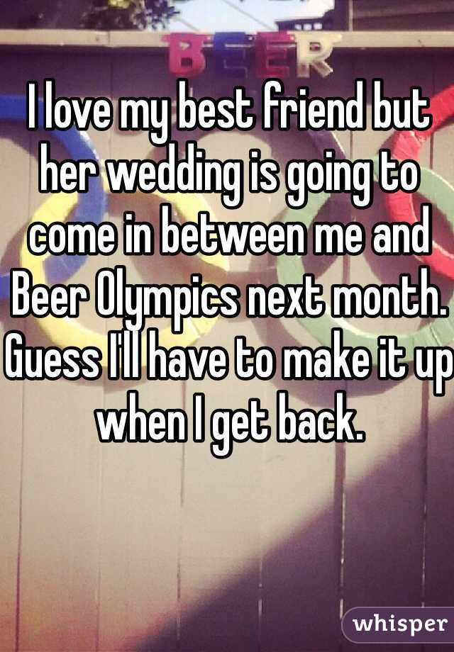 I love my best friend but her wedding is going to come in between me and Beer Olympics next month. Guess I'll have to make it up when I get back.