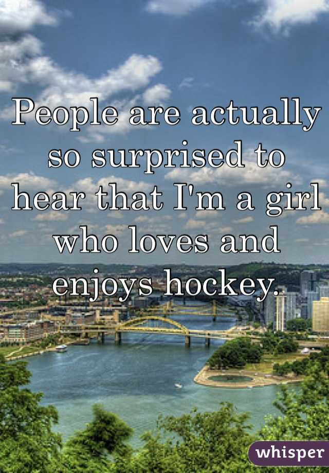 People are actually so surprised to  hear that I'm a girl who loves and enjoys hockey.