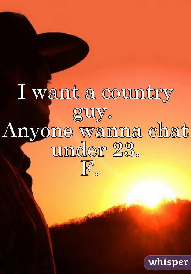 I want a country guy.   Anyone wanna chat under 23.  F.