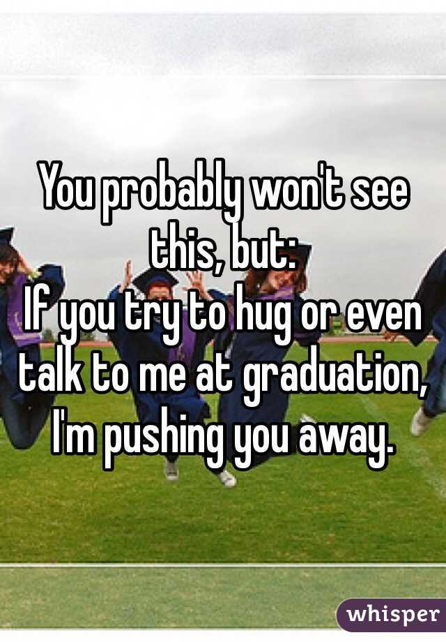 You probably won't see this, but: If you try to hug or even talk to me at graduation, I'm pushing you away.