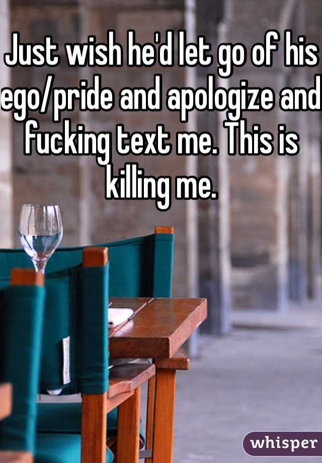 Just wish he'd let go of his ego/pride and apologize and fucking text me. This is killing me.