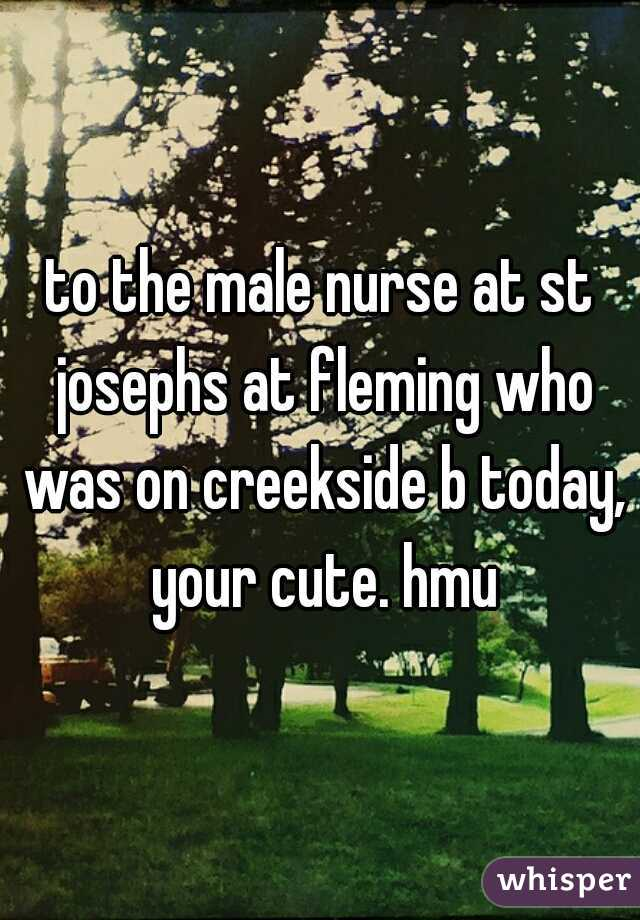 to the male nurse at st josephs at fleming who was on creekside b today, your cute. hmu
