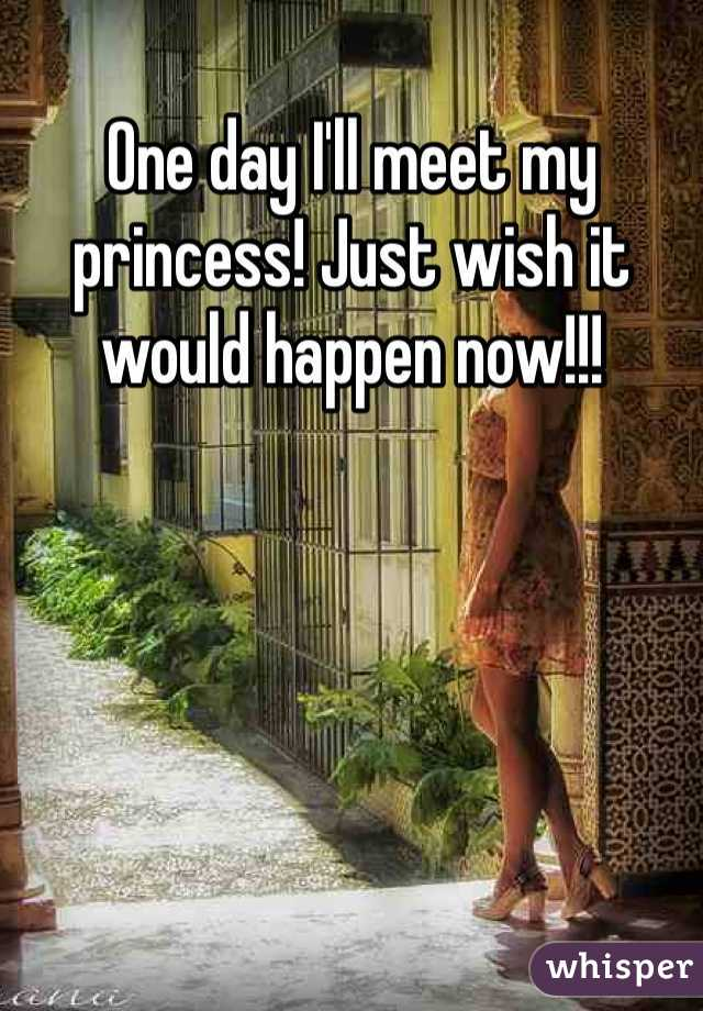 One day I'll meet my princess! Just wish it would happen now!!!