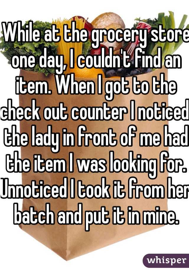 While at the grocery store one day, I couldn't find an item. When I got to the check out counter I noticed the lady in front of me had the item I was looking for. Unnoticed I took it from her batch and put it in mine.