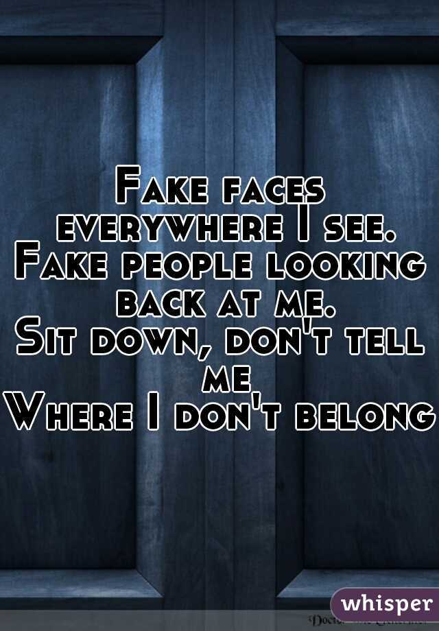 Fake faces everywhere I see. Fake people looking back at me. Sit down, don't tell me Where I don't belong.