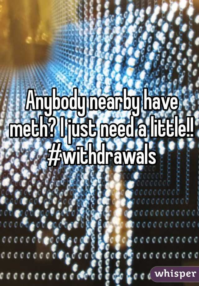 Anybody nearby have meth? I just need a little!! #withdrawals