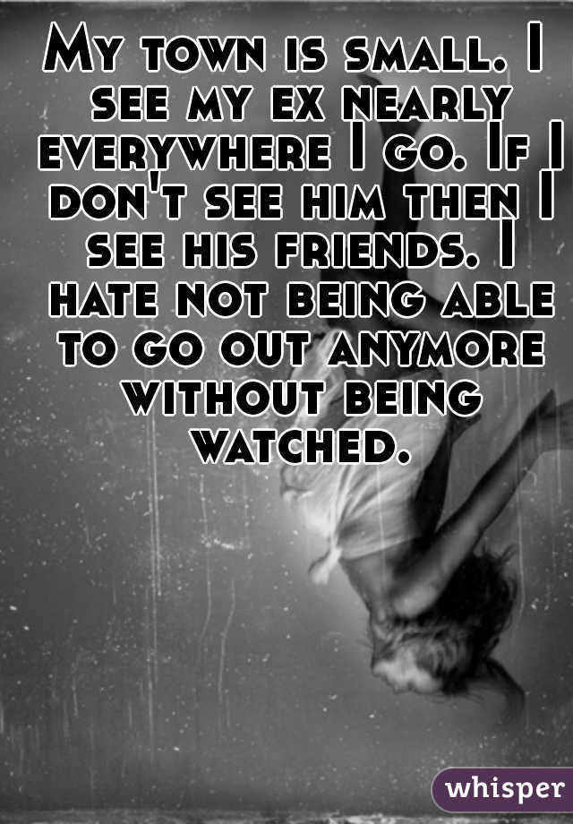 My town is small. I see my ex nearly everywhere I go. If I don't see him then I see his friends. I hate not being able to go out anymore without being watched.