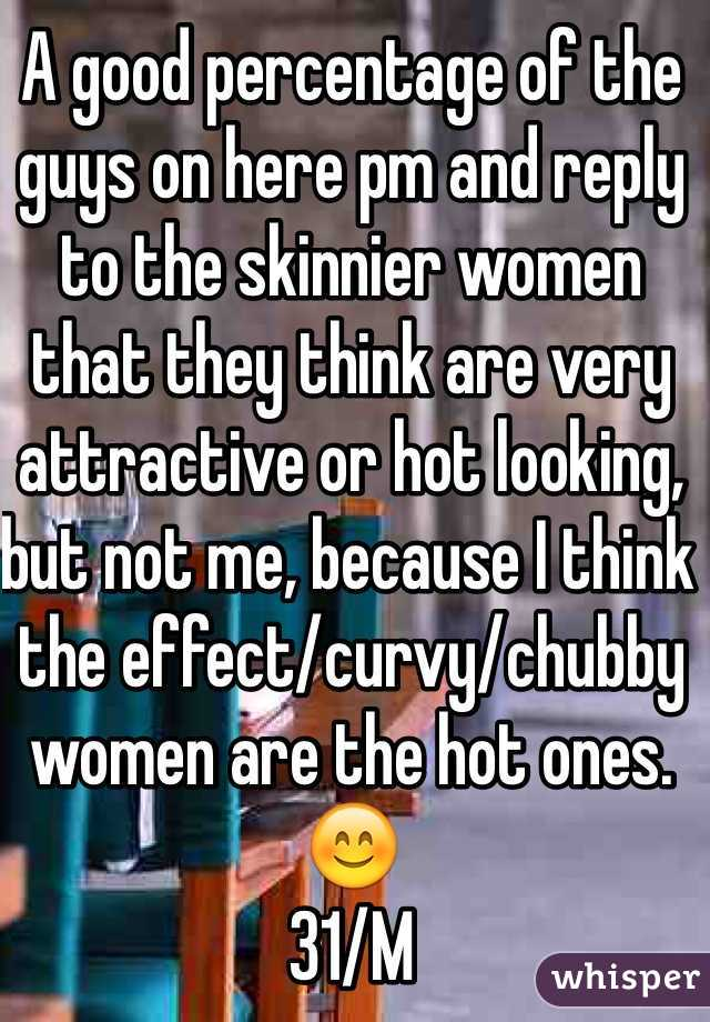 A good percentage of the guys on here pm and reply to the skinnier women that they think are very attractive or hot looking, but not me, because I think the effect/curvy/chubby women are the hot ones. 😊 31/M