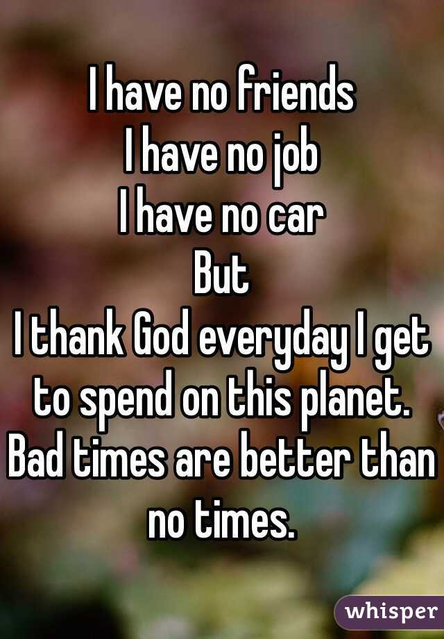 I have no friends I have no job I have no car But I thank God everyday I get to spend on this planet.  Bad times are better than no times.
