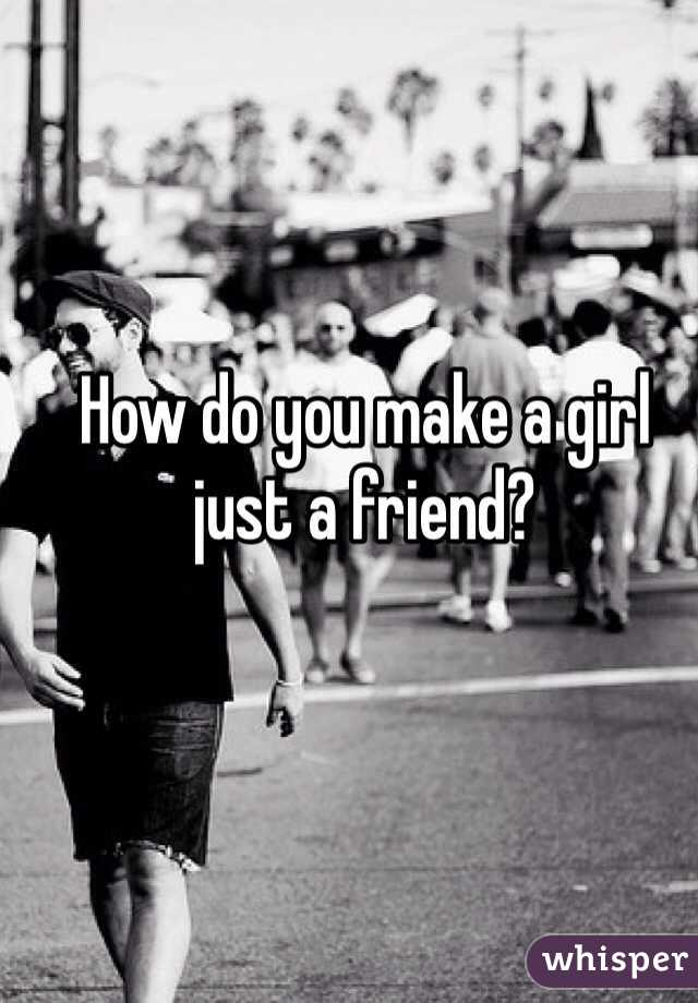 How do you make a girl just a friend?