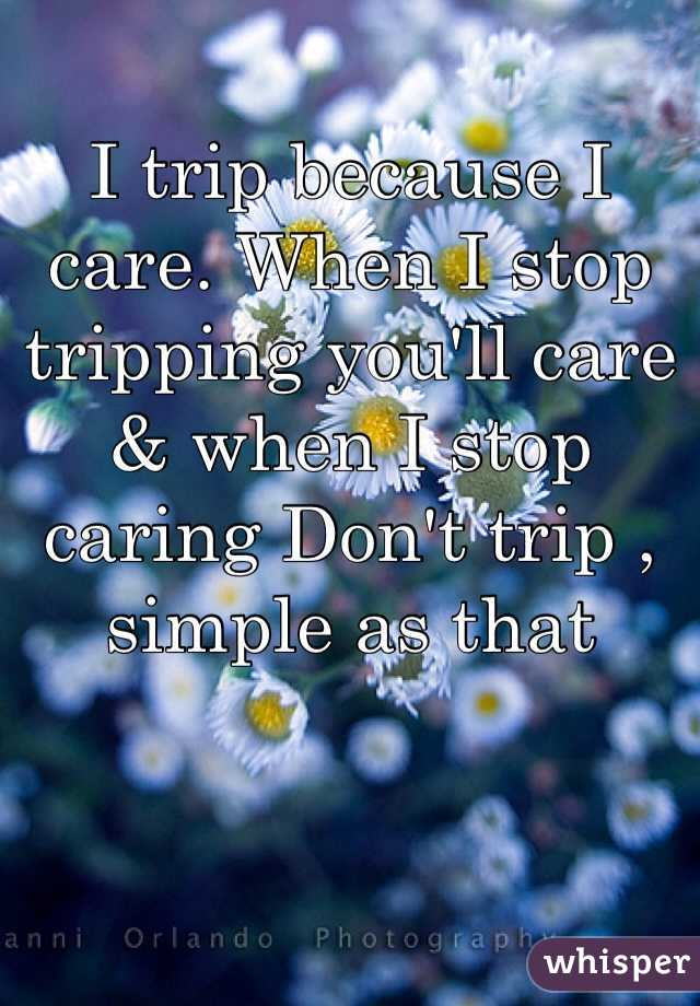 I trip because I care. When I stop tripping you'll care & when I stop caring Don't trip , simple as that
