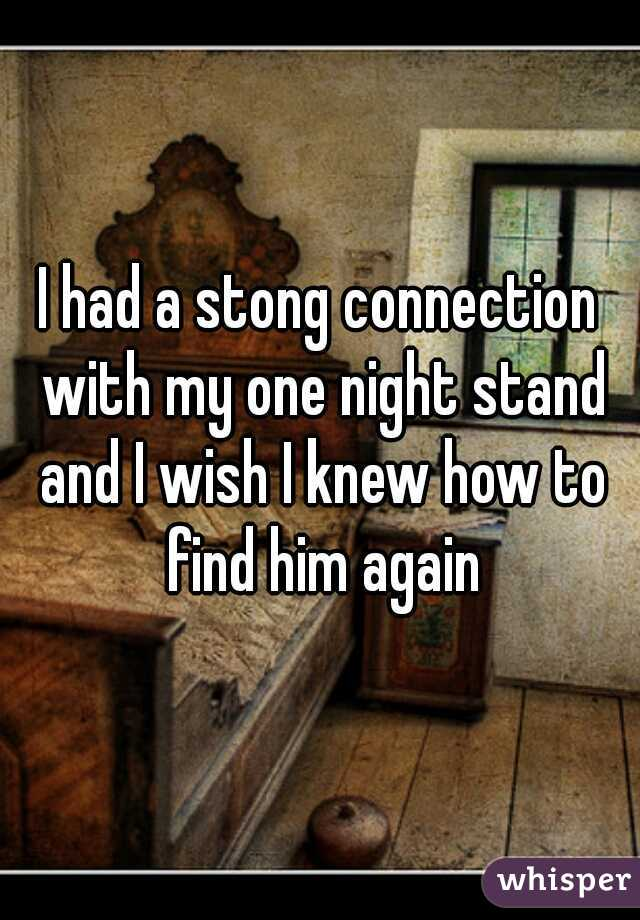I had a stong connection with my one night stand and I wish I knew how to find him again