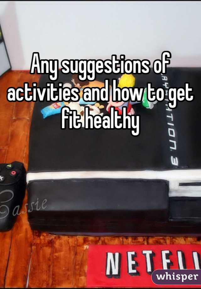 Any suggestions of activities and how to get fit healthy