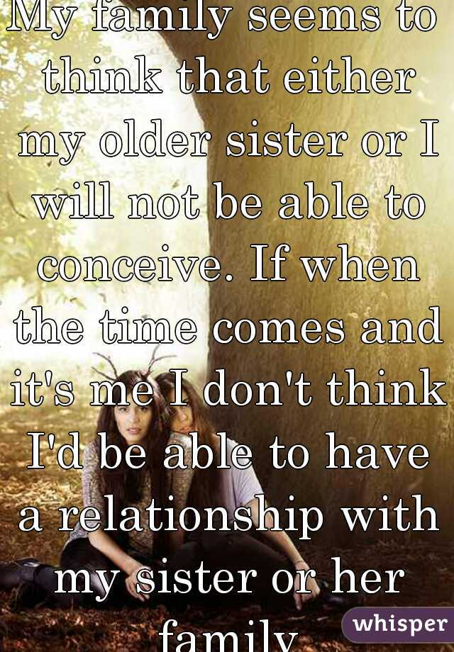 My family seems to think that either my older sister or I will not be able to conceive. If when the time comes and it's me I don't think I'd be able to have a relationship with my sister or her family