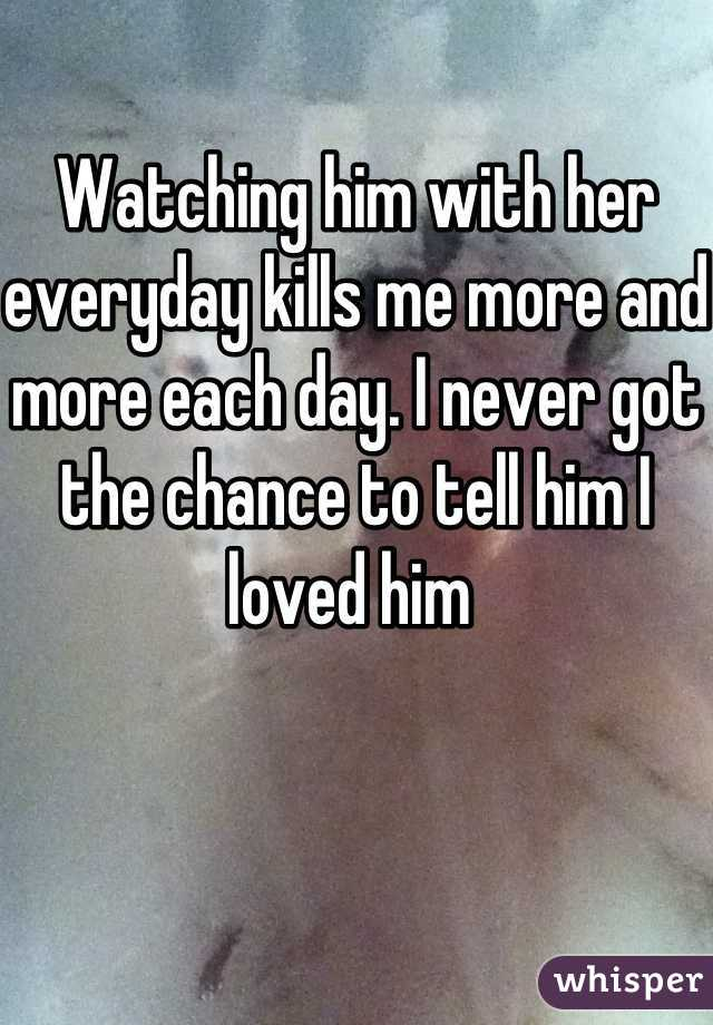 Watching him with her everyday kills me more and more each day. I never got the chance to tell him I loved him