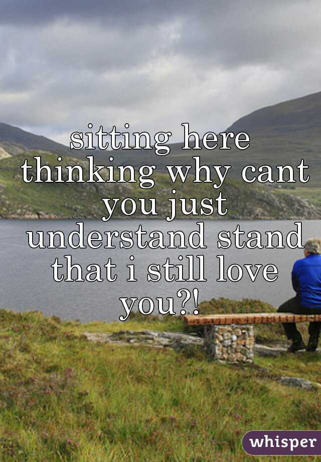 sitting here thinking why cant you just understand stand that i still love you?!