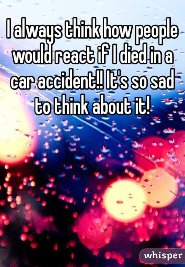 I always think how people would react if I died in a car accident!! It's so sad to think about it!