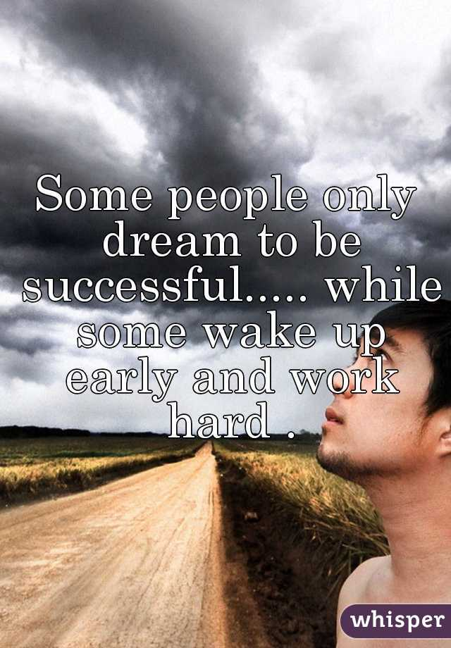Some people only dream to be successful..... while some wake up early and work hard .