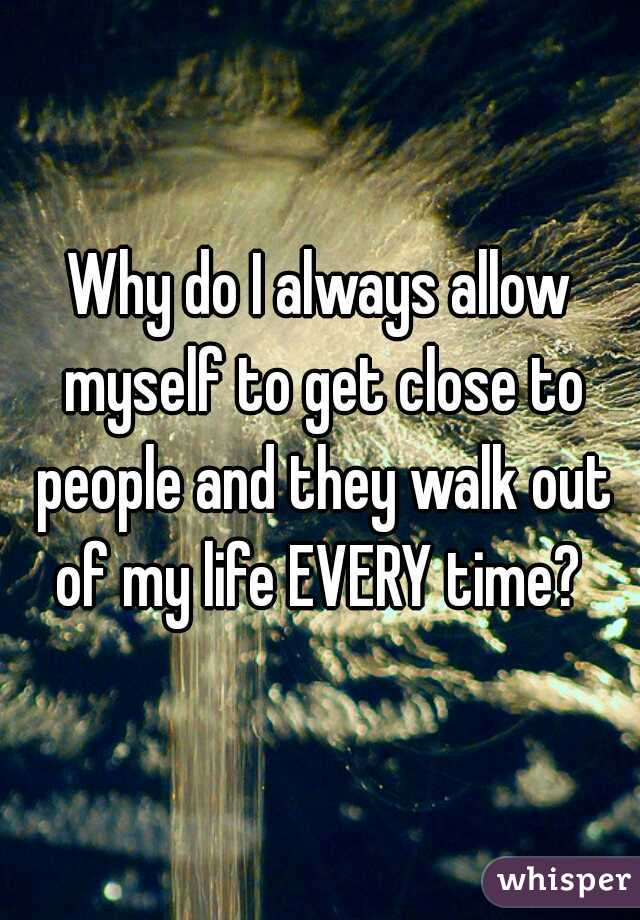 Why do I always allow myself to get close to people and they walk out of my life EVERY time?