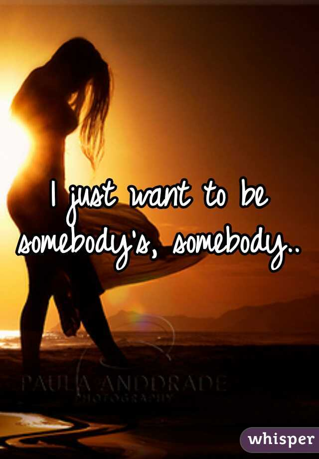 I just want to be somebody's, somebody..