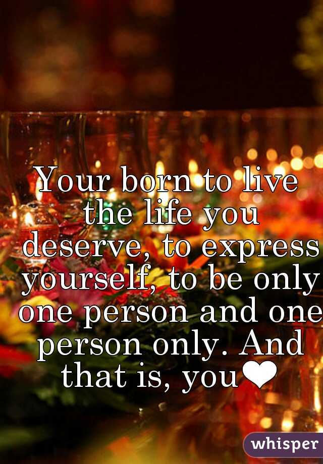 Your born to live the life you deserve, to express yourself, to be only one person and one person only. And that is, you❤