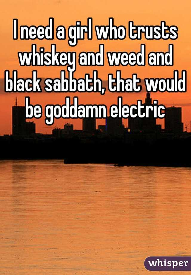 I need a girl who trusts whiskey and weed and black sabbath, that would be goddamn electric